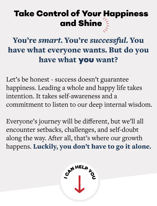 Take Control of Your Happiness and Shine. You're smart. You're successful. You have what everyone wants. But do you have what you want? Let's be honest-- success doesn't guarantee happiness. Leading a whole and happy life takes intention. It takes self-awareness and a commitment to listen to our deep internal wisdom. Everyone's journey will be different, but we'll all encounter setbacks, challenges, and self-doubt along the way. After all, that's where our growth happens. Luckily, you don't have to go it alone.